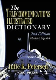 Telecommunications Illustrated Dictionary (Advanced and Emerging Communications Technologies Series) - J.K. Petersen (Editor), Petersen K. Petersen, Julie K. Petersen (Editor)
