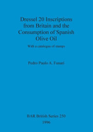 Dressel 20 Inscriptions from Britain and the Consumption of Spanish Olive Oil: With a Catalogue of Stamps - Pedro Paulo A. Funari