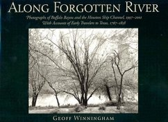 Along Forgotten River: Photographs of Buffalo Bayou and the Houston Ship Channel, 1997-2001, with Accounts of Early Travelers to Texas, 1767- - Winningham, Geoff