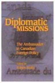Diplomatic Missions: The Ambassador in Canadian Foreign Policy - Robert Wolfe