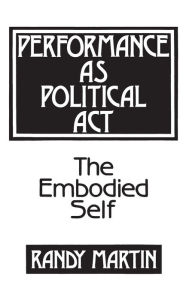 Performance as Political Act: The Embodied Self - Randy Martin