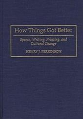 How Things Got Better: Speech, Writing, Printing, and Cultural Change - Perkinson, Henry J. / Parkinson, Henry J.