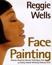 Reggie's Face Painting: Emmy Award-Winning Make-Up Artist Reveals His Beauty Secrets for African-American Women - Wells, Reggie