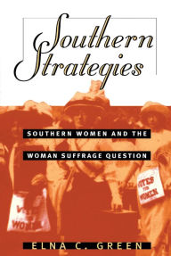 Southern Strategies: Southern Women and the Woman Suffrage Question - Elna C. Green
