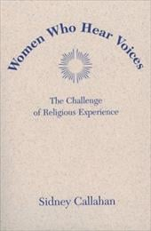 Women Who Hear Voices: The Challenge of Religious Experience - Callahan, Sidney