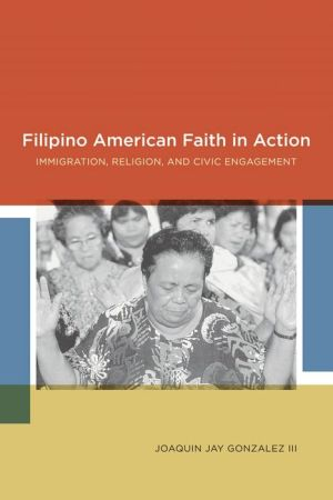 Filipino American Faith in Action: Immigration, Religion, and Civic Engagement - Joaquin Jay Gonzalez, Martin Campbell-Kelly