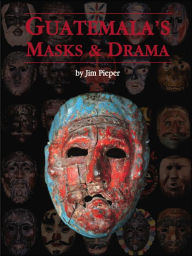 Guatemala's Masks and Drama - Jim Pieper