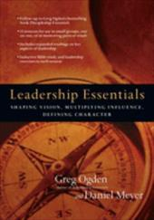 Leadership Essentials: Shaping Vision, Multiplying Influence, Defining Character - Ogden, Greg / Meyer, Daniel