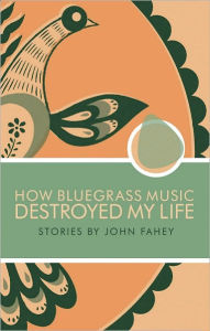 How Bluegrass Music Destroyed My Life - John Fahey