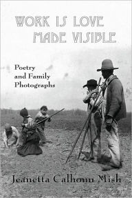 Work Is Love Made Visible: Collected Family Photographs and Poetry - Jeanetta Calhoun Mish