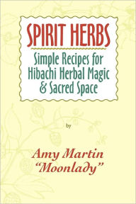 Spirit Herbs: Simple Recipes for Hibachi Herbal Magic and Sacred Space