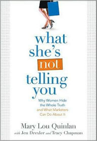 What She's Not Telling You: Why Women Hide the Whole Truth and What Marketers Can Do About It - Mary Lou Quinlan