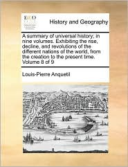 A summary of universal history; in nine volumes. Exhibiting the rise, decline, and revolutions of the different nations of the world, from the creation to the present time. Volume 8 of 9 - Louis-Pierre Anquetil