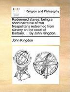 Redeemed Slaves: Being a Short Narrative of Two Neapolitans Redeemed from Slavery on the Coast of Barbary, ... by John Kingdon.