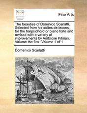 The Beauties of Dominico Scarlatti. Selected from His Suites de Lecons, for the Harpsichord or Piano Forte and Revised with a Variety of Improvements by Ambrose Pitman. Volume the First. Volume 1 of 1 - Domenico Scarlatti