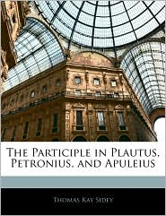 The Participle In Plautus, Petronius, And Apuleius - Thomas Kay Sidey