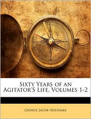 Sixty Years Of An Agitator's Life, Volumes 1-2 - George Jacob Holyoake