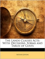 The Lands Clauses Acts: With Decisions, Forms and Tables of Costs