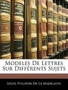 Modeles de Lettres Sur Differents Sujets - Louis Philipon De La Madelaine