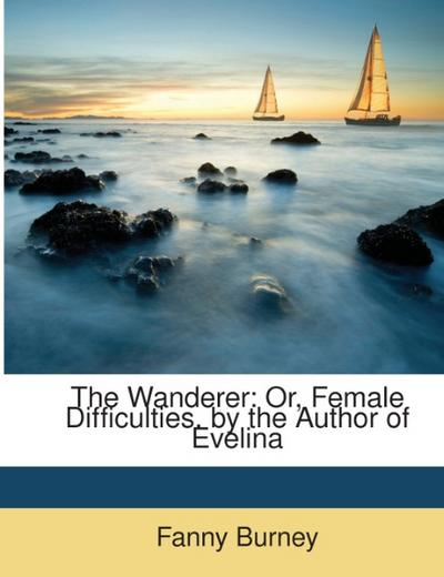 The Wanderer: Or, Female Difficulties. by the Author of Evelina - Fanny Burney