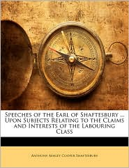 Speeches of the Earl of Shaftesbury. Upon Subjects Relating to the Claims and Interests of the Labouring Class - Anthony Ashley Cooper Shaftesbury