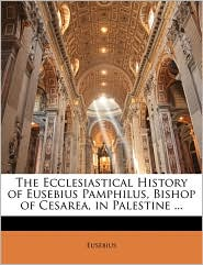 The Ecclesiastical History of Eusebius Pamphilus, Bishop of Cesarea, in Palestine. - Eusebius