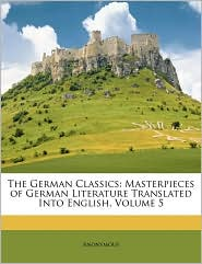 The German Classics: Masterpieces of German Literature Translated Into English, Volume 5