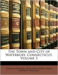 The Town and City of Waterbury, Connecticut, Volume 3 - Joseph Anderson, Anna Lydia Ward, Sarah Johnson Prichard