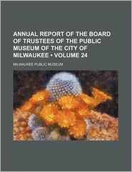 Annual Report Of The Board Of Trustees Of The Public Museum Of The City Of Milwaukee (Volume 24)