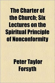 The Charter Of The Church; Six Lectures On The Spiritual Principle Of Nonconformity - Peter Taylor Forsyth