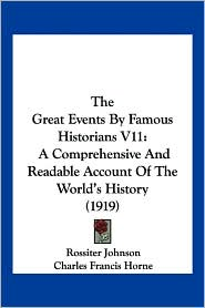 The Great Events by Famous Historians V11: A Comprehensive and Readable Account of the World's History (1919) - Rossiter Johnson (Editor), Charles Francis Horne (Editor), John Rudd (Editor)