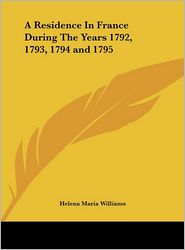 A Residence in France During the Years 1792, 1793, 1794 and 1795 - Helena Maria Williams
