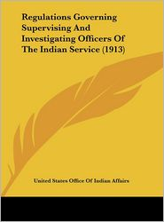 Regulations Governing Supervising And Investigating Officers Of The Indian Service (1913) - United States United States Office Of Indian Affairs