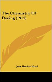 The Chemistry Of Dyeing (1915) - John Kerfoot Wood