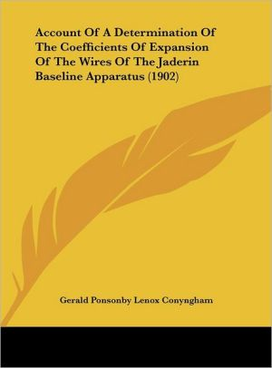 Account Of A Determination Of The Coefficients Of Expansion Of The Wires Of The Jaderin Baseline Apparatus (1902) - Gerald Ponsonby Lenox Conyngham