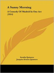 A Sunny Morning: A Comedy Of Madrid In One Act (1914) - Serafin Quintero, Joaquin Alvarez Quintero, Lucretia Xavier Floyd (Translator)