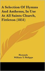 A Selection of Hymns and Anthems, in Use at All Saints Church, Fittleton (1851) - Hymnals, William T. Philipps