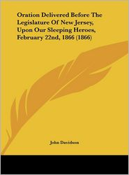 Oration Delivered Before the Legislature of New Jersey, Upon Our Sleeping Heroes, February 22nd, 1866 (1866) - John Davidson