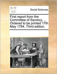 First report from the Committee of Secrecy, ... Ordered to be printed 17th May 1794. Third edition. - See Notes Multiple Contributors
