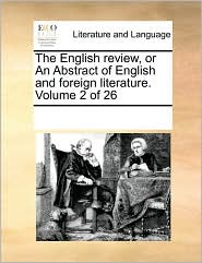 The English review, or An Abstract of English and foreign literature. Volume 2 of 26 - See Notes Multiple Contributors