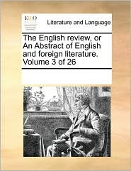 The English review, or An Abstract of English and foreign literature. Volume 3 of 26 - See Notes Multiple Contributors