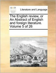 The English review, or An Abstract of English and foreign literature. Volume 5 of 26 - See Notes Multiple Contributors