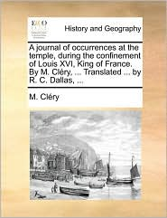 A journal of occurrences at the temple, during the confinement of Louis XVI, King of France. By M. Cl ry, ... Translated ... by R. C. Dallas, ... - M. Cl ry