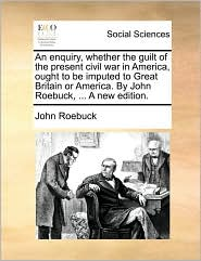 An enquiry, whether the guilt of the present civil war in America, ought to be imputed to Great Britain or America. By John Roebuck, ... A new edition. - John Roebuck