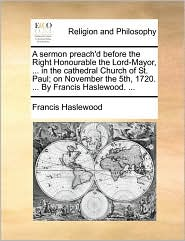 A sermon preach'd before the Right Honourable the Lord-Mayor, ... in the cathedral Church of St. Paul; on November the 5th, 1720. ... By Francis Haslewood. ... - Francis Haslewood
