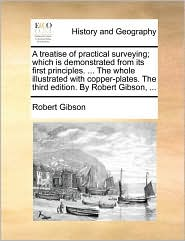 A treatise of practical surveying; which is demonstrated from its first principles. ... The whole illustrated with copper-plates. The third edition. By Robert Gibson, ... - Robert Gibson