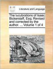 The lucubrations of Isaac Bickerstaff, Esq; Revised and corrected by the author. . Volume 1 of 4