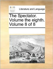 The Spectator. Volume the eighth. Volume 8 of 8 - See Notes Multiple Contributors