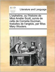 L'orpheline, ou l'histoire de Miss Am lie Scott; suivie de celle de Cornelia Guzman, traduites de l'anglois, par Miss Mary Wouters. - See Notes Multiple Contributors