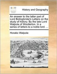 An answer to the latter part of Lord Bolingbroke's Letters on the study of history. By the late Lord Walpole of Woolterton. In a series of letters to a noble lord. . - Horatio Walpole